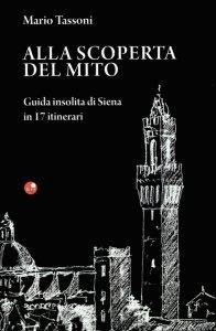 """<span class=""""entry-title-primary"""">ALLA SCOPERTA DEL MITO: A SPASSO TRA LE CONTRADE DI SIENA</span> <span class=""""entry-subtitle"""">Recensione del libro: """"ALLA SCOPERTA DEL MITO. Guida insolita di Siena in 17 itinerari"""" di Mario Tassoni.</span>"""